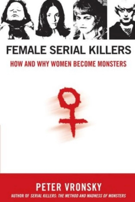 Female Serial Killers, How and why Women become Monsters by Peter Vronsky